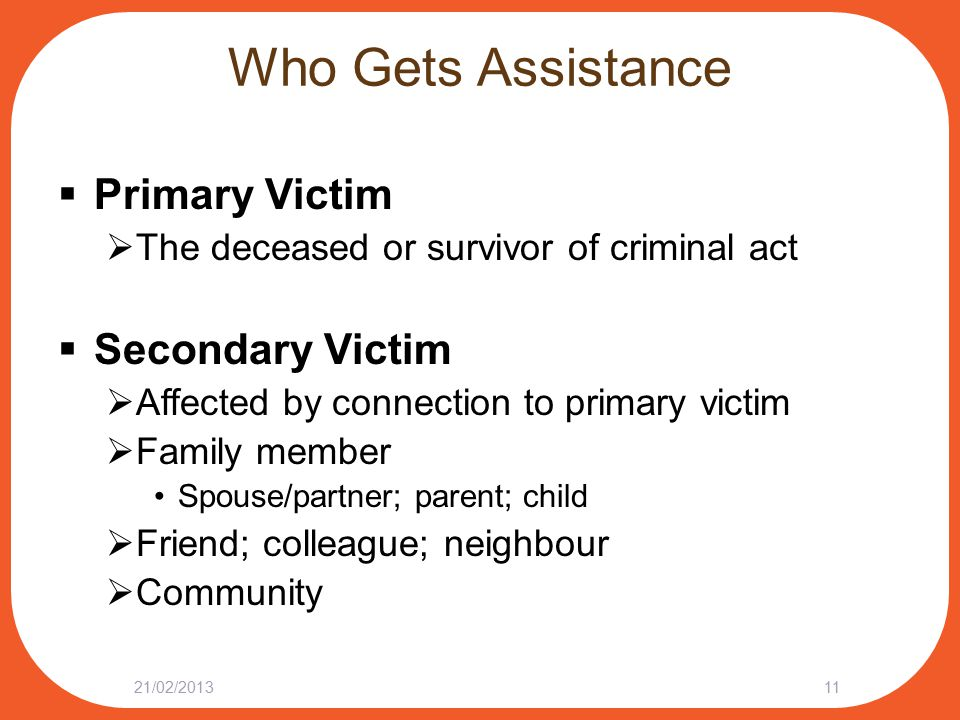 Who Gets Assistance  Primary Victim  The deceased or survivor of criminal act  Secondary Victim  Affected by connection to primary victim  Family member Spouse/partner; parent; child  Friend; colleague; neighbour  Community 21/02/201311