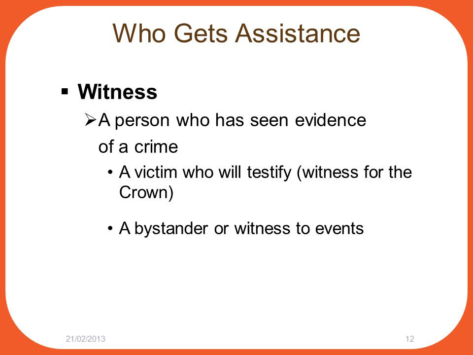 Who Gets Assistance  Witness  A person who has seen evidence of a crime A victim who will testify (witness for the Crown) A bystander or witness to events 21/02/201312