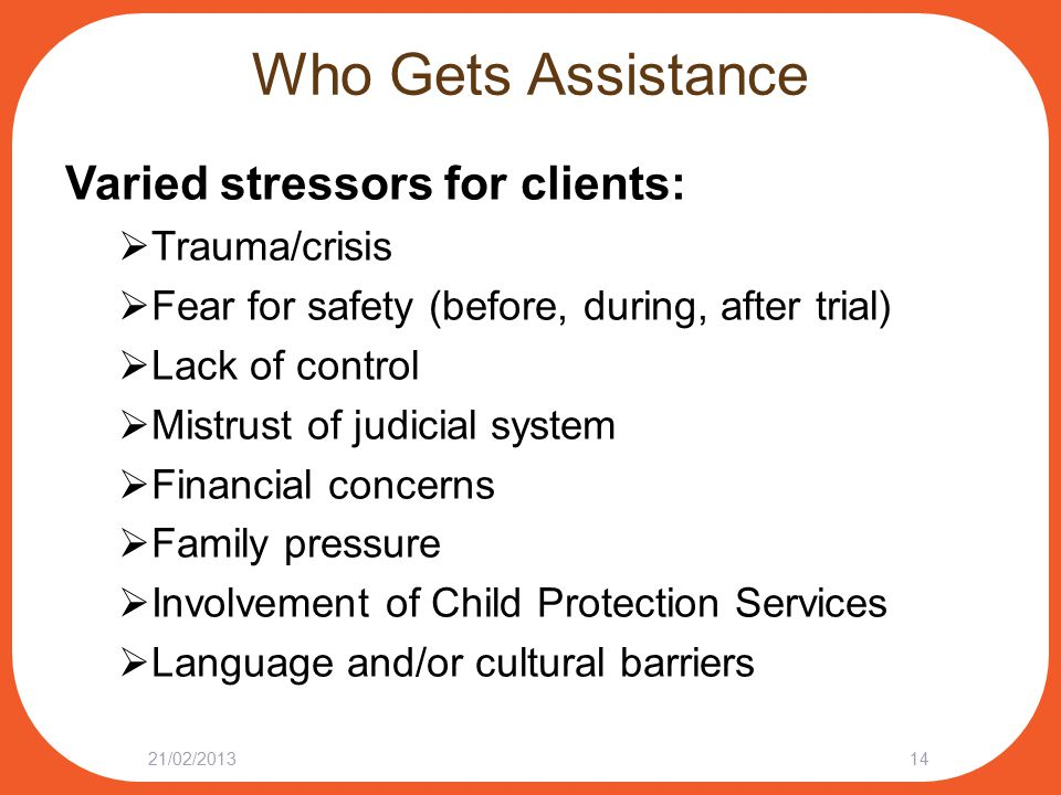 Who Gets Assistance Varied stressors for clients:  Trauma/crisis  Fear for safety (before, during, after trial)  Lack of control  Mistrust of judi
