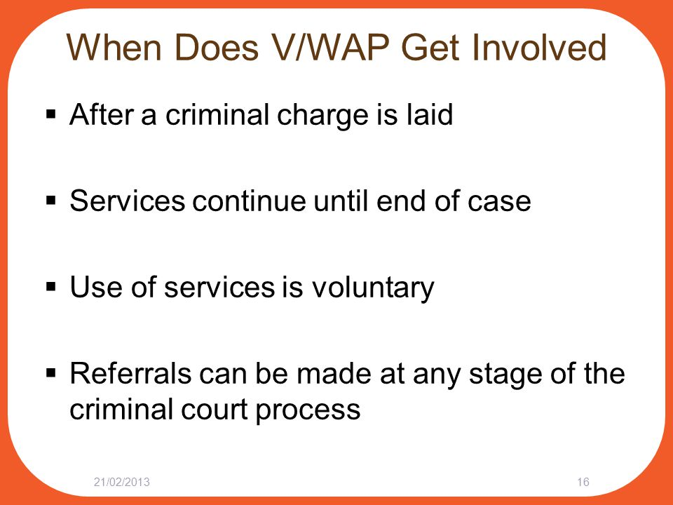 When Does V/WAP Get Involved  After a criminal charge is laid  Services continue until end of case  Use of services is voluntary  Referrals can be made at any stage of the criminal court process 21/02/201316