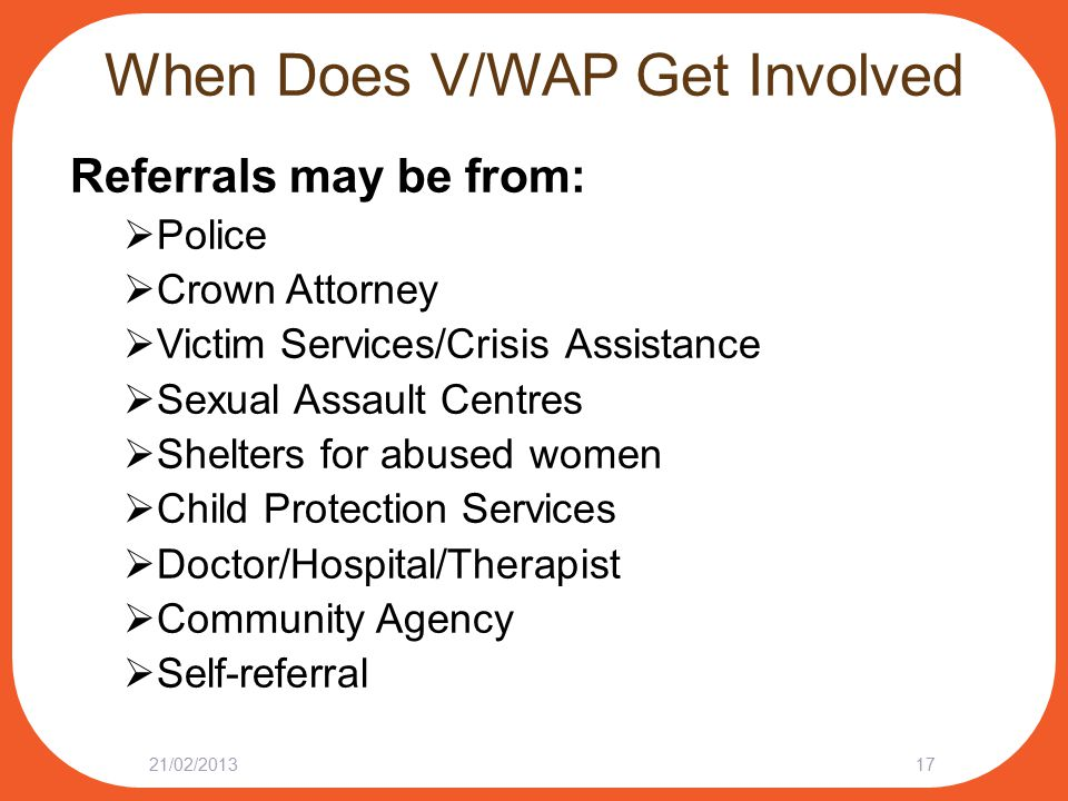 When Does V/WAP Get Involved Referrals may be from:  Police  Crown Attorney  Victim Services/Crisis Assistance  Sexual Assault Centres  Shelters for abused women  Child Protection Services  Doctor/Hospital/Therapist  Community Agency  Self-referral 21/02/201317