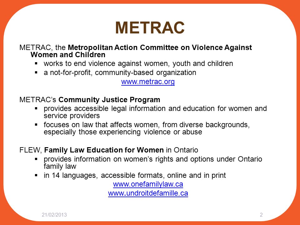 METRAC METRAC, the Metropolitan Action Committee on Violence Against Women and Children  works to end violence against women, youth and children  a not-for-profit, community-based organization www.metrac.org METRAC's Community Justice Program  provides accessible legal information and education for women and service providers  focuses on law that affects women, from diverse backgrounds, especially those experiencing violence or abuse FLEW, Family Law Education for Women in Ontario  provides information on women's rights and options under Ontario family law  in 14 languages, accessible formats, online and in print www.onefamilylaw.ca www.undroitdefamille.ca 21/02/20132