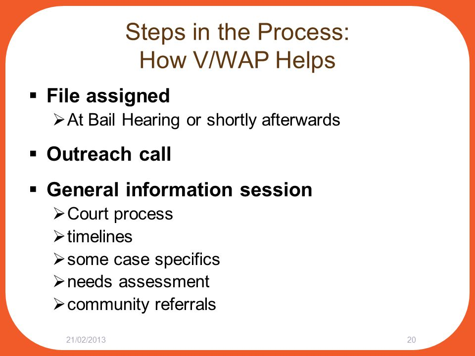 Steps in the Process: How V/WAP Helps  File assigned  At Bail Hearing or shortly afterwards  Outreach call  General information session  Court process  timelines  some case specifics  needs assessment  community referrals 21/02/201320