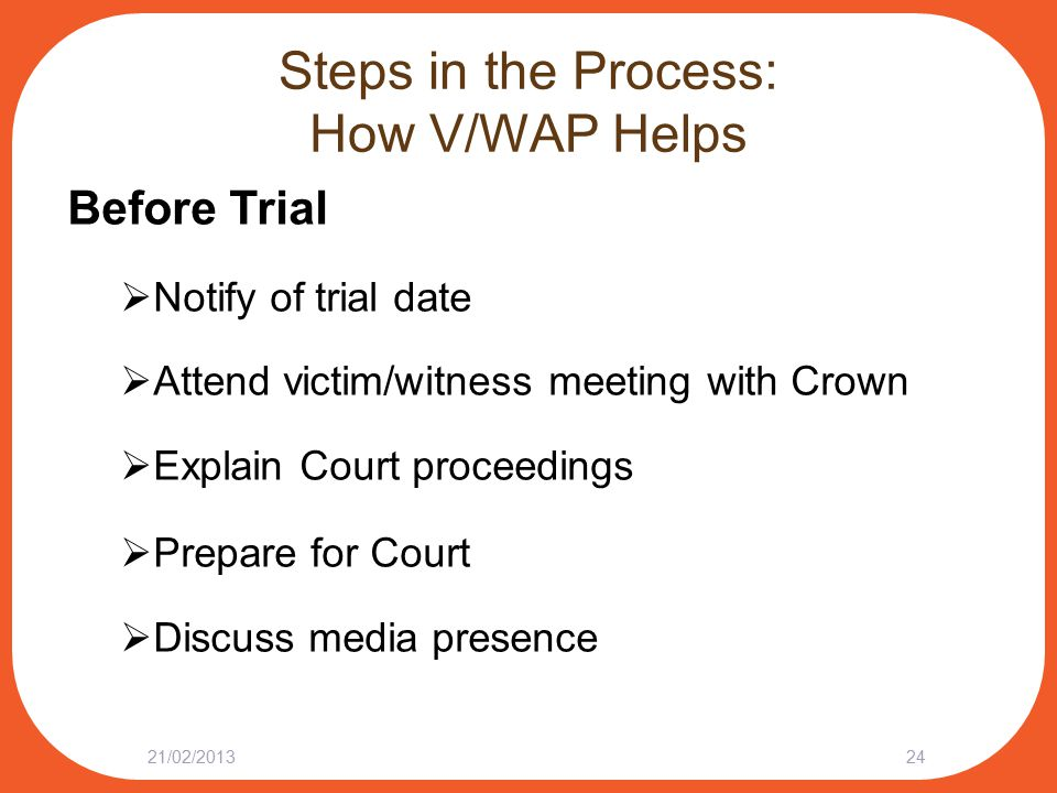 Steps in the Process: How V/WAP Helps Before Trial  Notify of trial date  Attend victim/witness meeting with Crown  Explain Court proceedings  Prepare for Court  Discuss media presence 21/02/201324