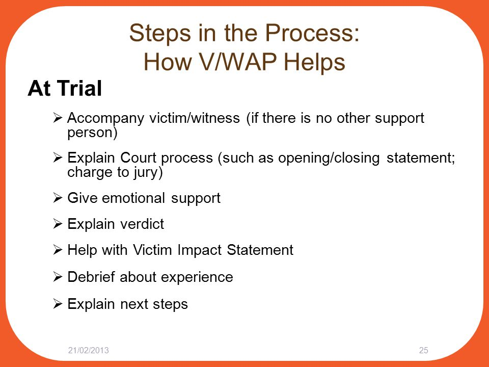 Steps in the Process: How V/WAP Helps At Trial  Accompany victim/witness (if there is no other support person)  Explain Court process (such as openi