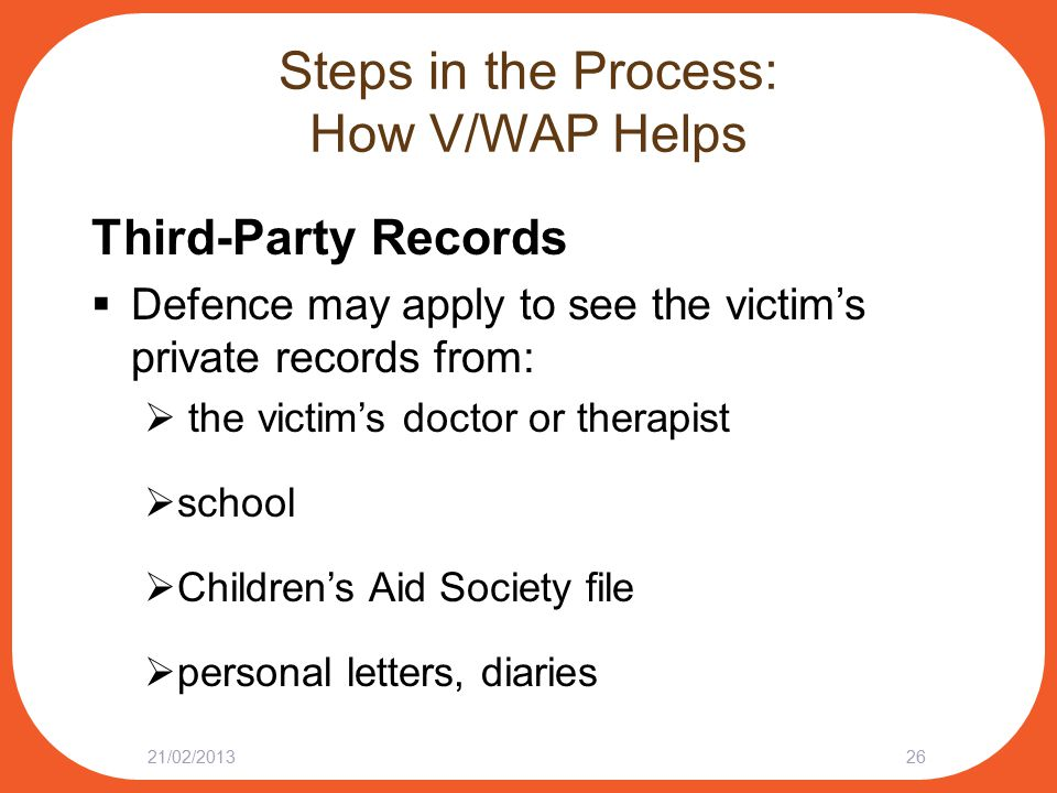 Steps in the Process: How V/WAP Helps Third-Party Records  Defence may apply to see the victim's private records from:  the victim's doctor or therapist  school  Children's Aid Society file  personal letters, diaries 21/02/201326