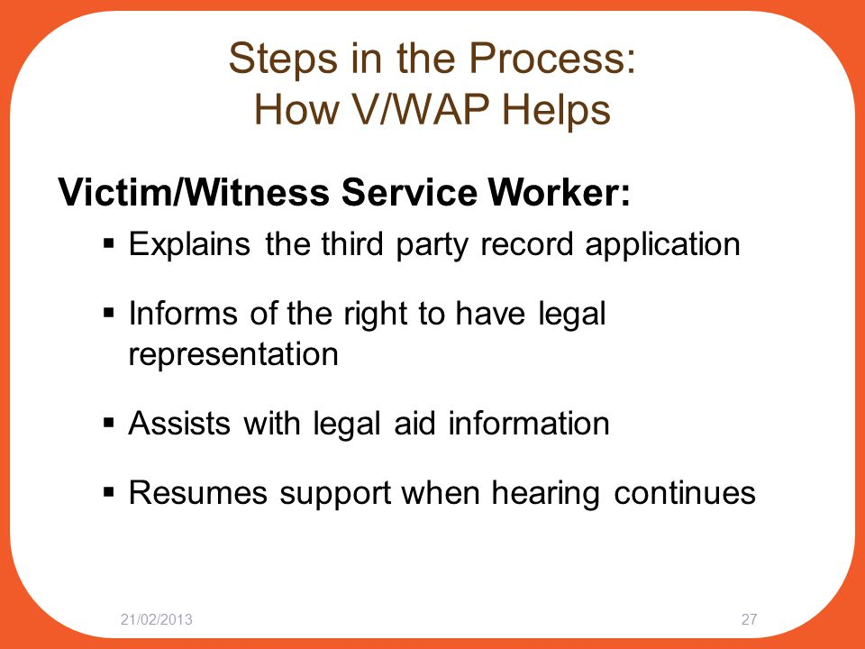 Steps in the Process: How V/WAP Helps Victim/Witness Service Worker:  Explains the third party record application  Informs of the right to have legal representation  Assists with legal aid information  Resumes support when hearing continues 21/02/201327