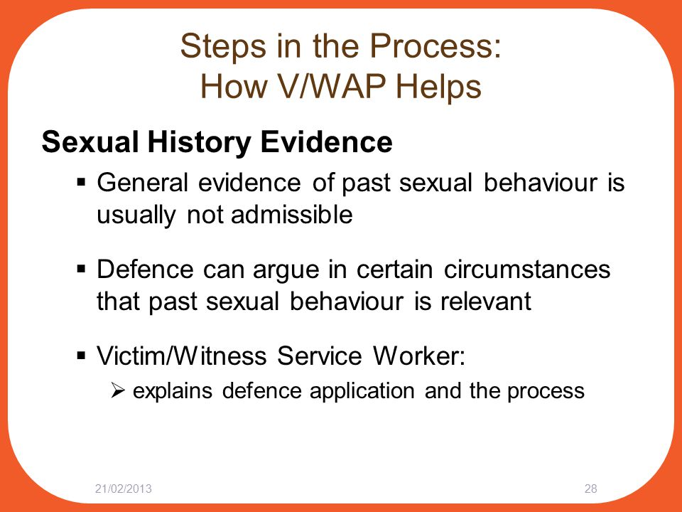 Steps in the Process: How V/WAP Helps Sexual History Evidence  General evidence of past sexual behaviour is usually not admissible  Defence can argue in certain circumstances that past sexual behaviour is relevant  Victim/Witness Service Worker:  explains defence application and the process 21/02/201328