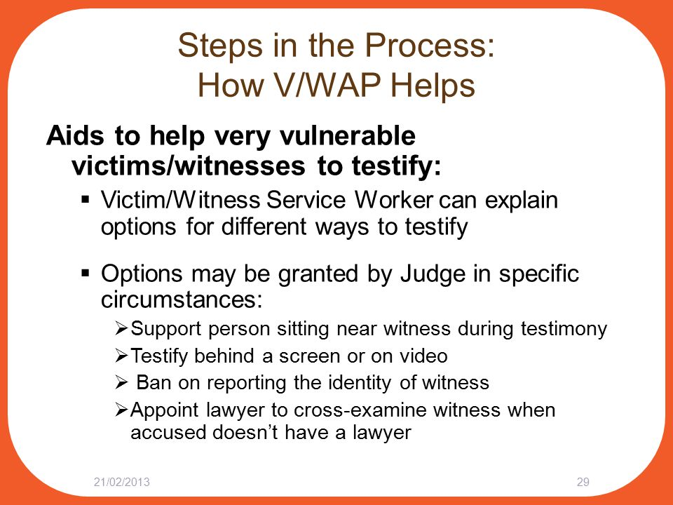 Steps in the Process: How V/WAP Helps Aids to help very vulnerable victims/witnesses to testify:  Victim/Witness Service Worker can explain options for different ways to testify  Options may be granted by Judge in specific circumstances:  Support person sitting near witness during testimony  Testify behind a screen or on video  Ban on reporting the identity of witness  Appoint lawyer to cross-examine witness when accused doesn't have a lawyer 21/02/201329