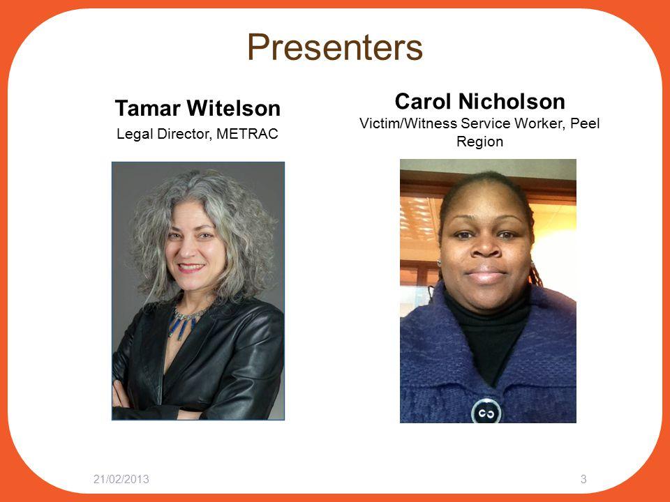 Presenters Tamar Witelson Legal Director, METRAC 21/02/20133 Carol Nicholson Victim/Witness Service Worker, Peel Region