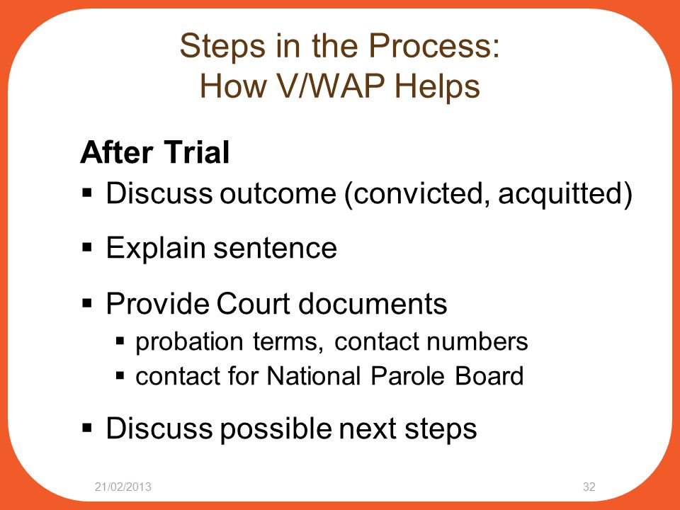 Steps in the Process: How V/WAP Helps After Trial  Discuss outcome (convicted, acquitted)  Explain sentence  Provide Court documents  probation terms, contact numbers  contact for National Parole Board  Discuss possible next steps 21/02/201332
