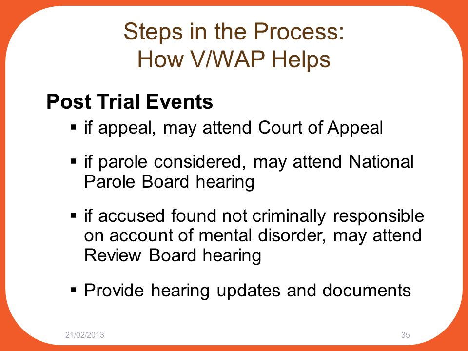 Steps in the Process: How V/WAP Helps Post Trial Events  if appeal, may attend Court of Appeal  if parole considered, may attend National Parole Board hearing  if accused found not criminally responsible on account of mental disorder, may attend Review Board hearing  Provide hearing updates and documents 21/02/201335