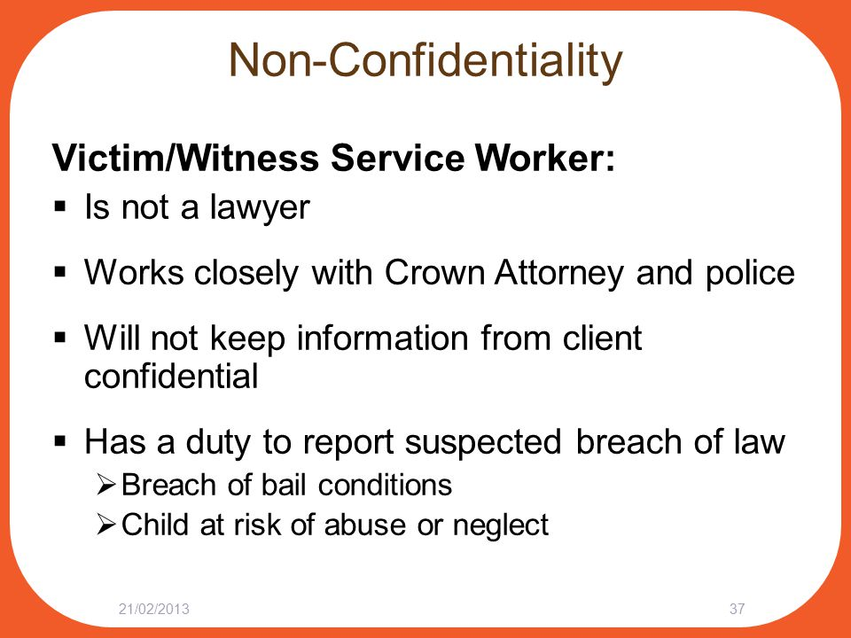 Non-Confidentiality Victim/Witness Service Worker:  Is not a lawyer  Works closely with Crown Attorney and police  Will not keep information from c