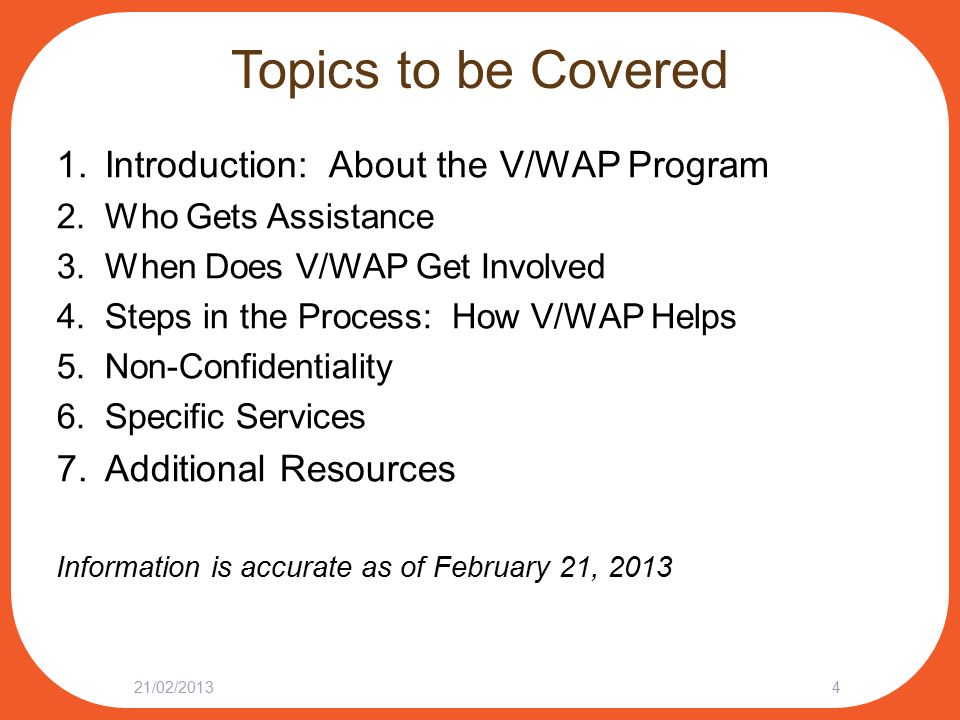 Topics to be Covered 1.Introduction: About the V/WAP Program 2.Who Gets Assistance 3.When Does V/WAP Get Involved 4.Steps in the Process: How V/WAP Helps 5.Non-Confidentiality 6.Specific Services 7.Additional Resources Information is accurate as of February 21, 2013 21/02/20134