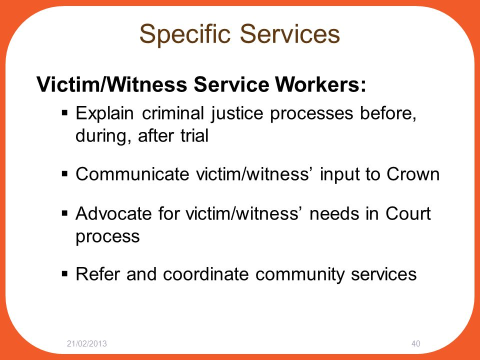 Specific Services Victim/Witness Service Workers:  Explain criminal justice processes before, during, after trial  Communicate victim/witness' input to Crown  Advocate for victim/witness' needs in Court process  Refer and coordinate community services 21/02/201340