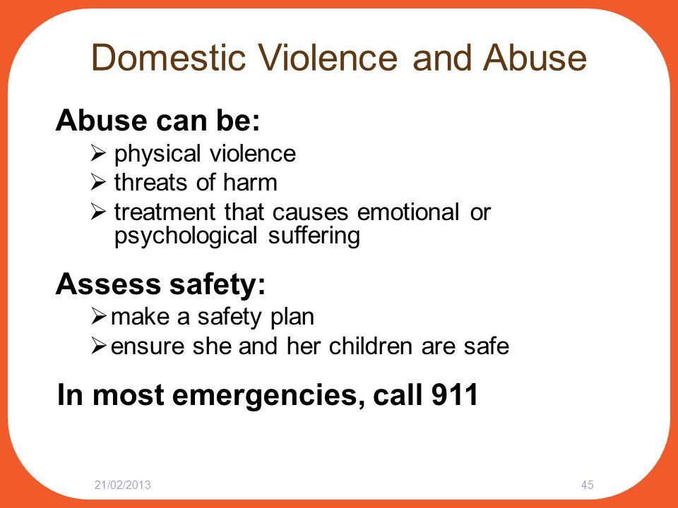 Domestic Violence and Abuse Abuse can be:  physical violence  threats of harm  treatment that causes emotional or psychological suffering Assess safety:  make a safety plan  ensure she and her children are safe In most emergencies, call 911 21/02/201345
