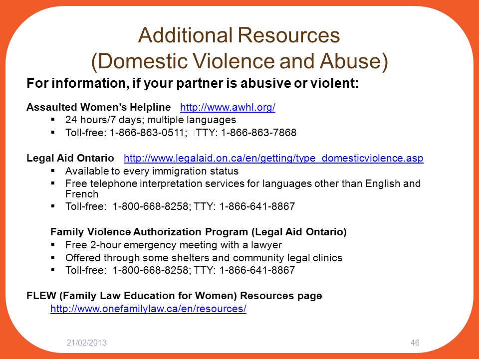 Additional Resources (Domestic Violence and Abuse) For information, if your partner is abusive or violent: Assaulted Women's Helpline http://www.awhl.org/http://www.awhl.org/  24 hours/7 days; multiple languages  Toll-free: 1-866-863-0511; TTY: 1-866-863-7868 Legal Aid Ontario http://www.legalaid.on.ca/en/getting/type_domesticviolence.asphttp://www.legalaid.on.ca/en/getting/type_domesticviolence.asp  Available to every immigration status  Free telephone interpretation services for languages other than English and French  Toll-free: 1-800-668-8258; TTY: 1-866-641-8867 Family Violence Authorization Program (Legal Aid Ontario)  Free 2-hour emergency meeting with a lawyer  Offered through some shelters and community legal clinics  Toll-free: 1-800-668-8258; TTY: 1-866-641-8867 FLEW (Family Law Education for Women) Resources page http://www.onefamilylaw.ca/en/resources/ 21/02/201346