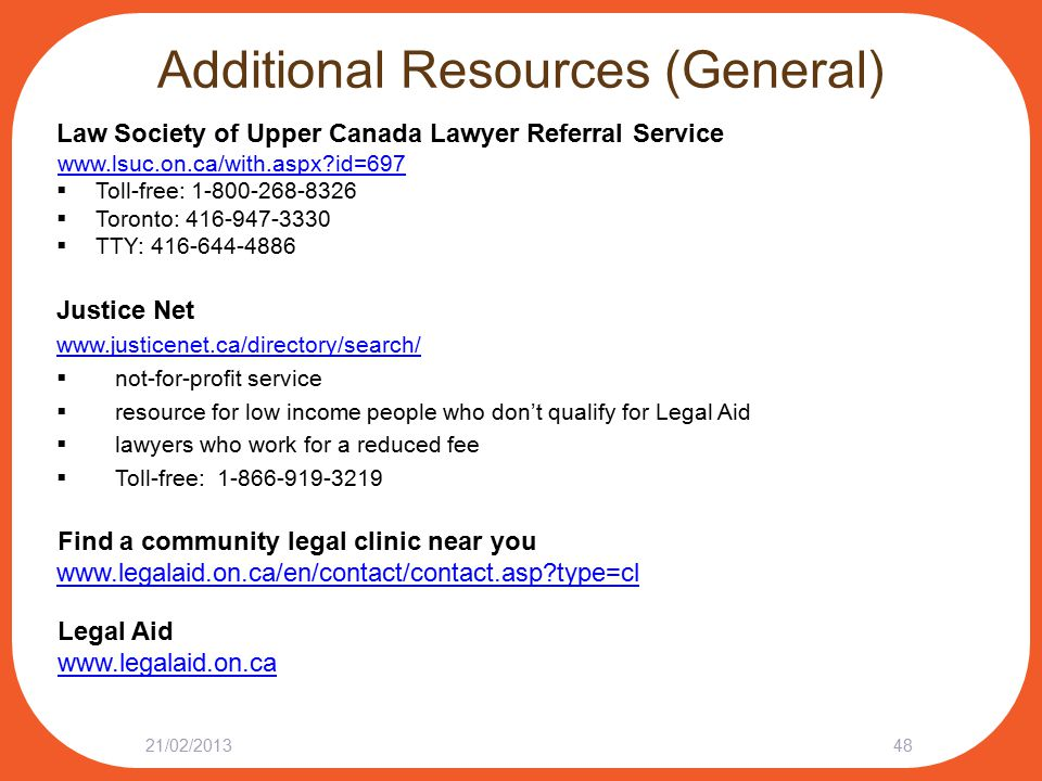 Additional Resources (General) Law Society of Upper Canada Lawyer Referral Service www.lsuc.on.ca/with.aspx id=697  Toll-free: 1-800-268-8326  Toronto: 416-947-3330  TTY: 416-644-4886 Justice Net www.justicenet.ca/directory/search/  not-for-profit service  resource for low income people who don't qualify for Legal Aid  lawyers who work for a reduced fee  Toll-free: 1-866-919-3219 Find a community legal clinic near you www.legalaid.on.ca/en/contact/contact.asp type=cl www.legalaid.on.ca/en/contact/contact.asp type=cl Legal Aid www.legalaid.on.ca 4821/02/2013