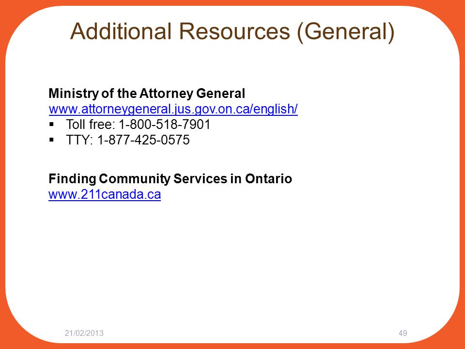 Additional Resources (General) Ministry of the Attorney General www.attorneygeneral.jus.gov.on.ca/english/  Toll free: 1-800-518-7901  TTY: 1-877-425-0575 Finding Community Services in Ontario www.211canada.ca 4921/02/2013