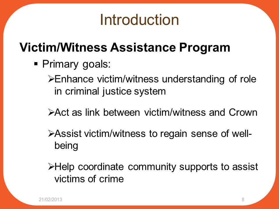 Introduction Victim/Witness Assistance Program  Primary goals:  Enhance victim/witness understanding of role in criminal justice system  Act as link between victim/witness and Crown  Assist victim/witness to regain sense of well- being  Help coordinate community supports to assist victims of crime 21/02/20138