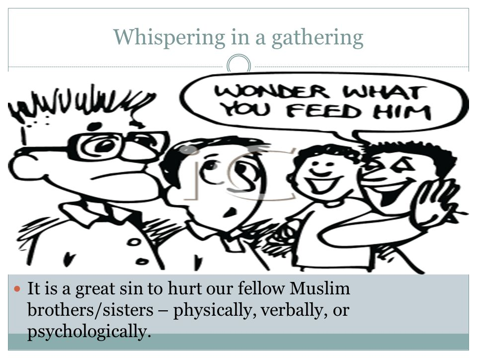 Whispering in a gathering It is a great sin to hurt our fellow Muslim brothers/sisters – physically, verbally, or psychologically.