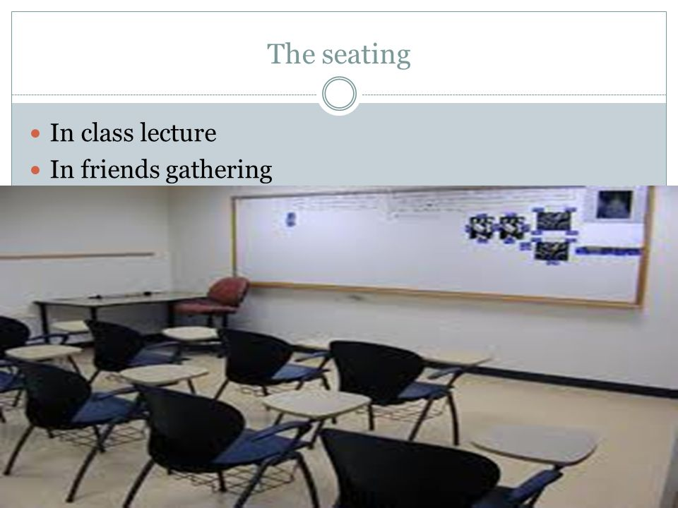 The seating In class lecture In friends gathering