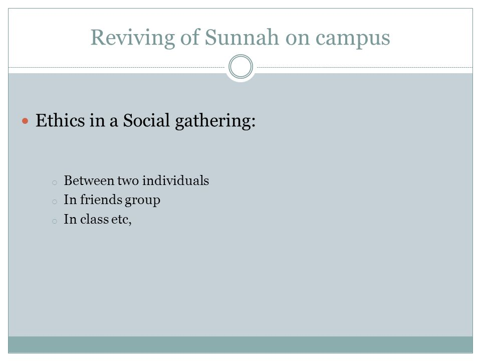 Reviving of Sunnah on campus Ethics in a Social gathering: o Between two individuals o In friends group o In class etc,