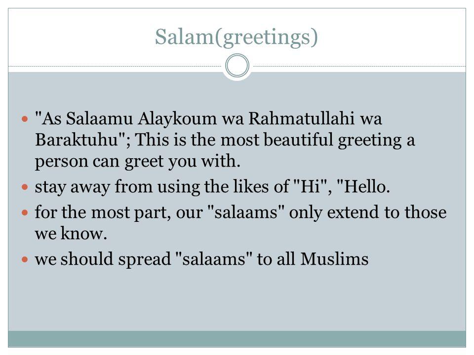 Salam(greetings) As Salaamu Alaykoum wa Rahmatullahi wa Baraktuhu ; This is the most beautiful greeting a person can greet you with.