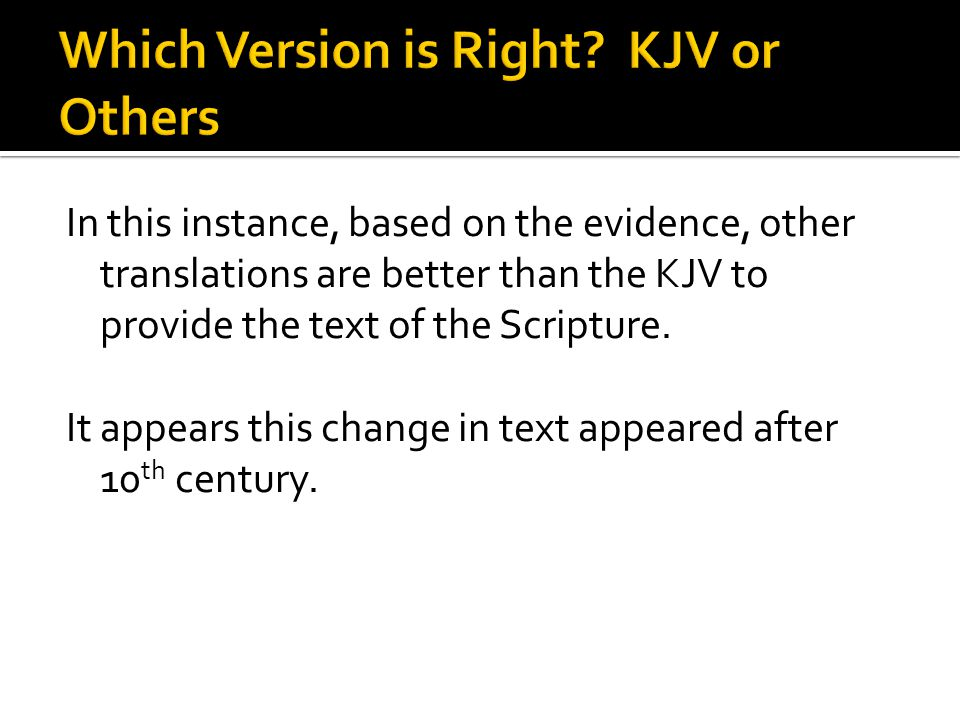 In this instance, based on the evidence, other translations are better than the KJV to provide the text of the Scripture. It appears this change in te