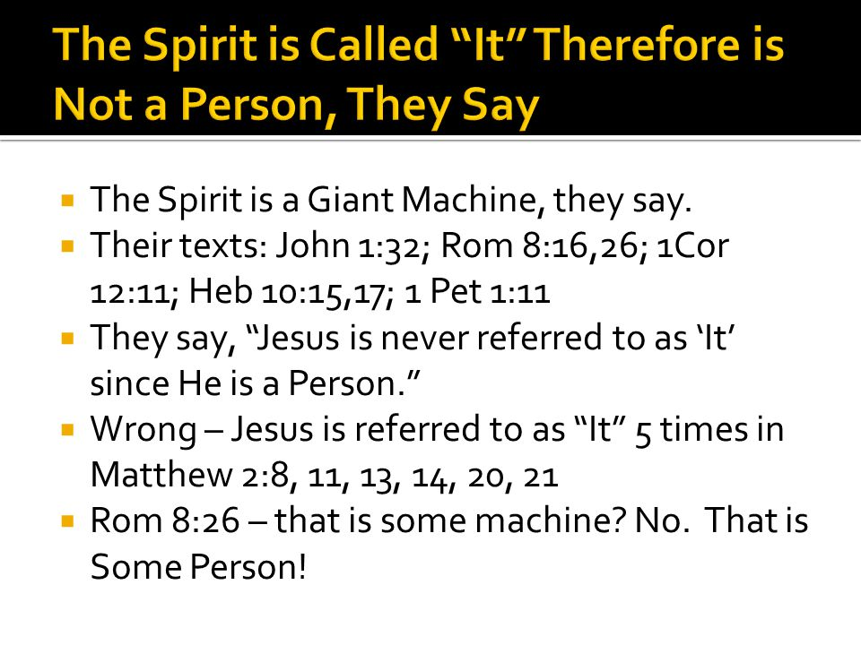 " The Spirit is a Giant Machine, they say.  Their texts: John 1:32; Rom 8:16,26; 1Cor 12:11; Heb 10:15,17; 1 Pet 1:11  They say, ""Jesus is never ref"