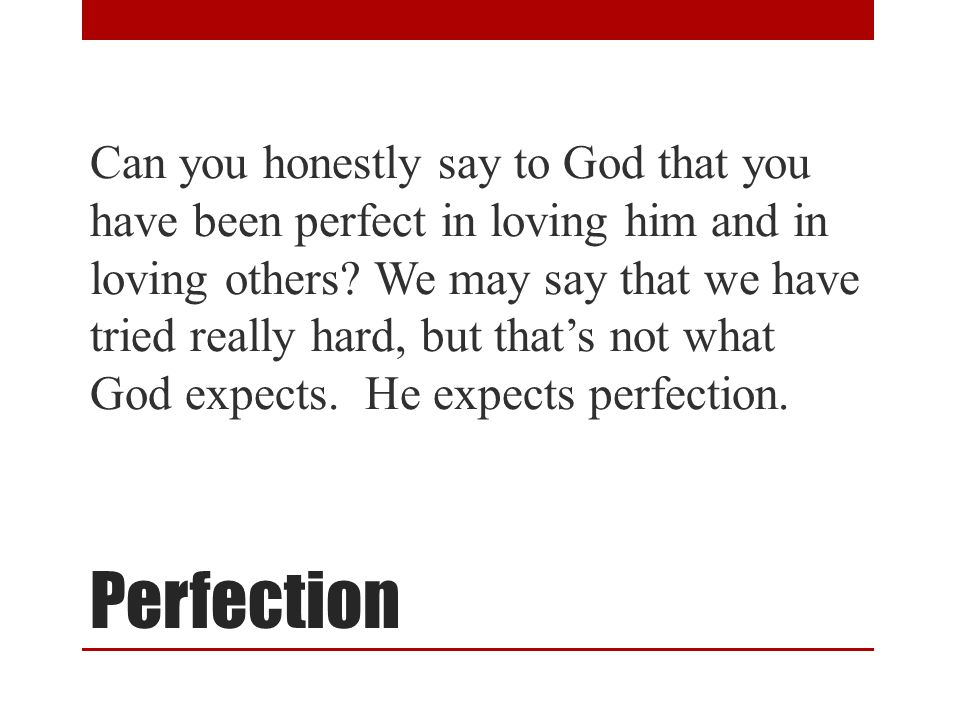Perfection Can you honestly say to God that you have been perfect in loving him and in loving others? We may say that we have tried really hard, but t