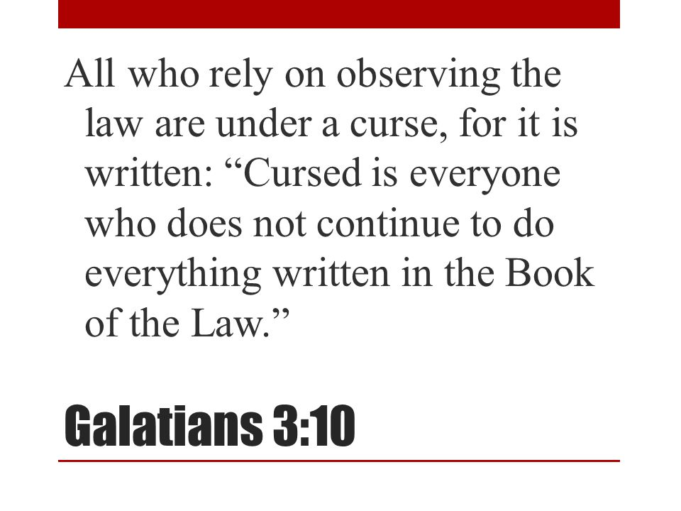 "Galatians 3:10 All who rely on observing the law are under a curse, for it is written: ""Cursed is everyone who does not continue to do everything writ"