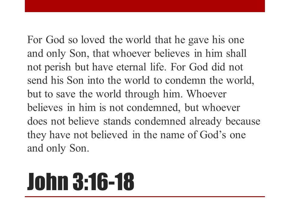 John 3:16-18 For God so loved the world that he gave his one and only Son, that whoever believes in him shall not perish but have eternal life. For Go