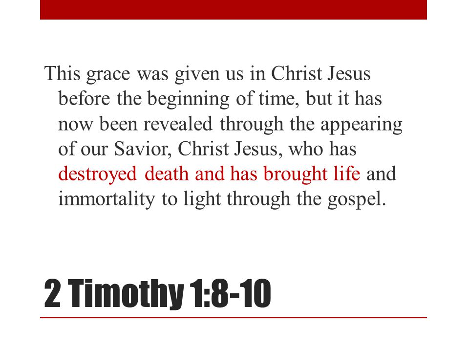 2 Timothy 1:8-10 This grace was given us in Christ Jesus before the beginning of time, but it has now been revealed through the appearing of our Savio