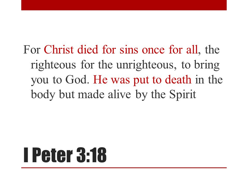 I Peter 3:18 For Christ died for sins once for all, the righteous for the unrighteous, to bring you to God. He was put to death in the body but made a