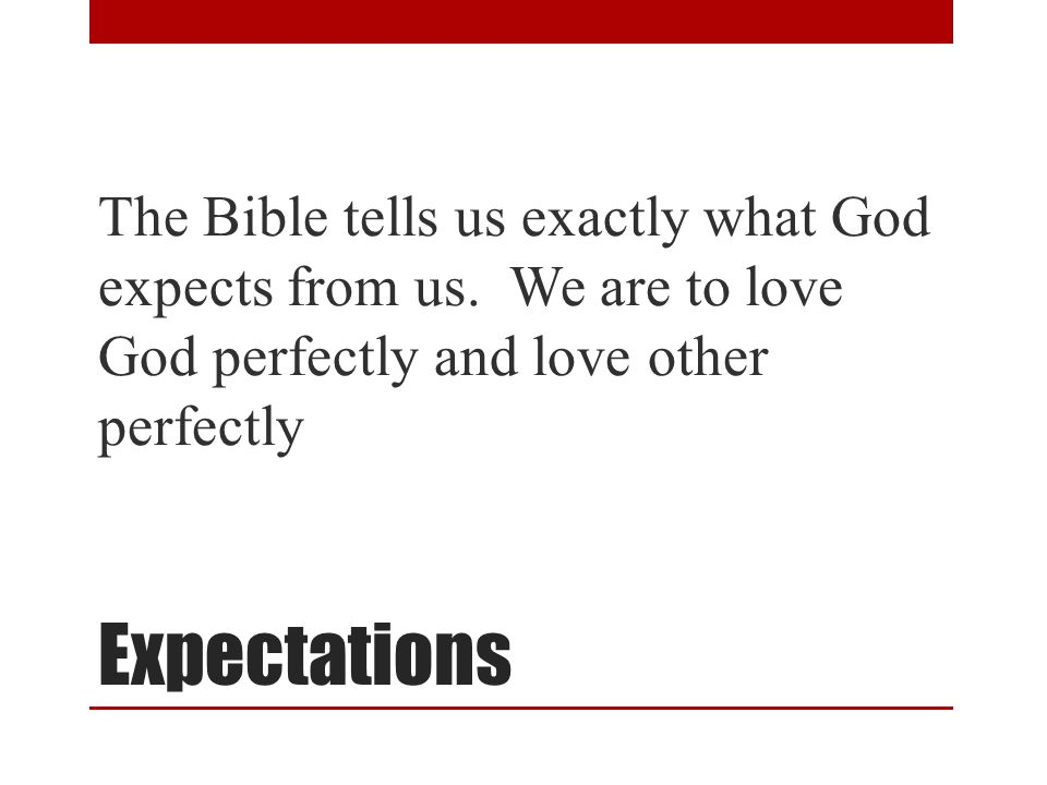 Expectations The Bible tells us exactly what God expects from us. We are to love God perfectly and love other perfectly