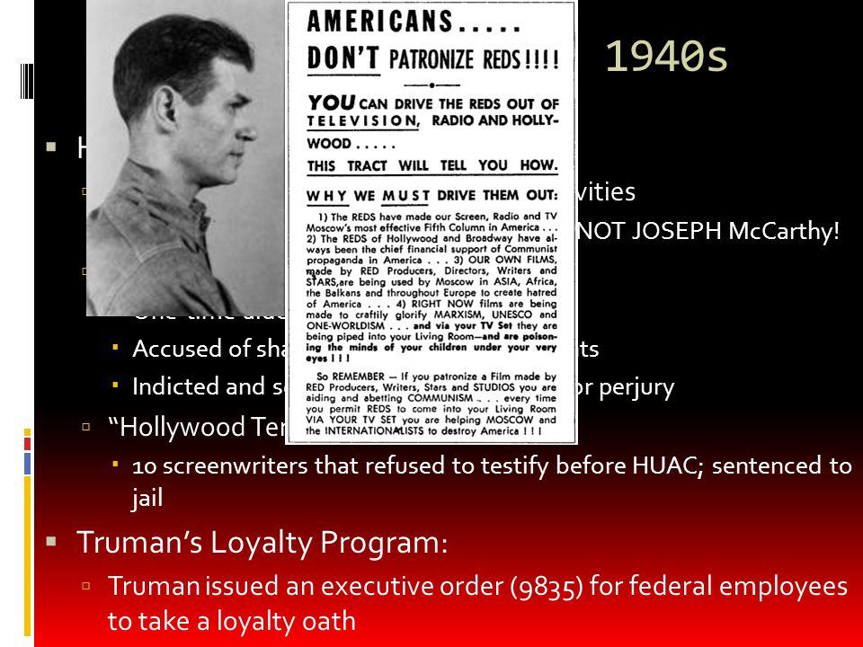 Red Scare in the 1940s  HUAC (created in 1945)  House Committee on Un-American Activities  Prominent member was Richard Nixon – NOT JOSEPH McCarthy