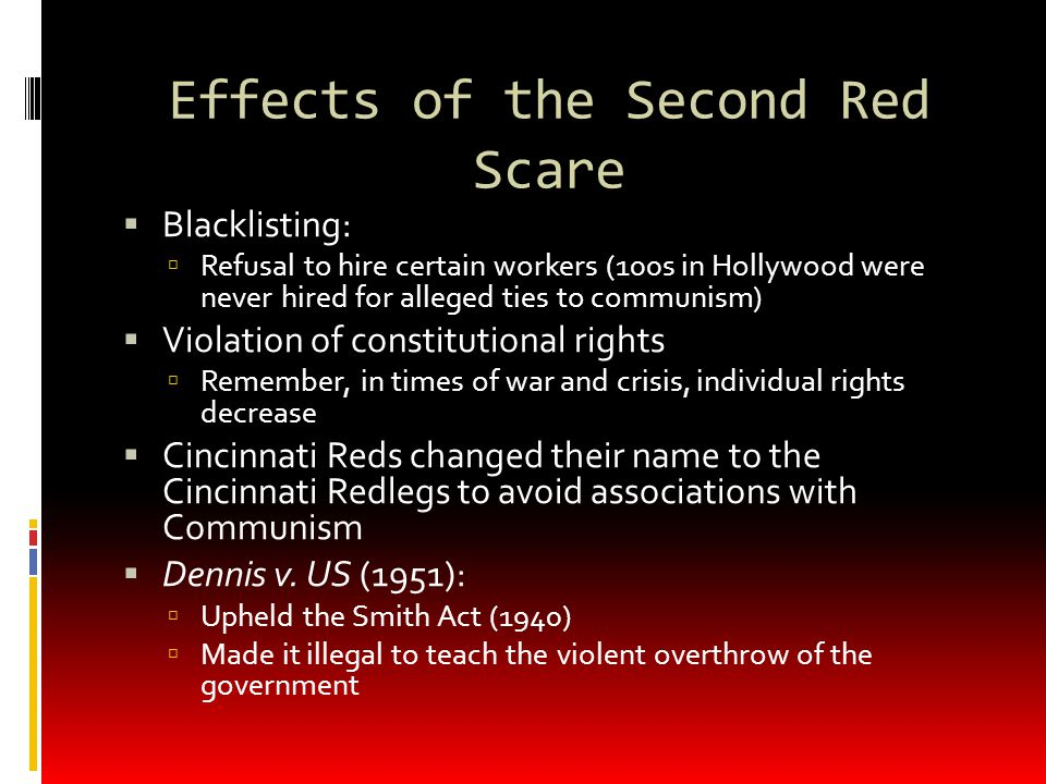 Effects of the Second Red Scare  Blacklisting:  Refusal to hire certain workers (100s in Hollywood were never hired for alleged ties to communism) 