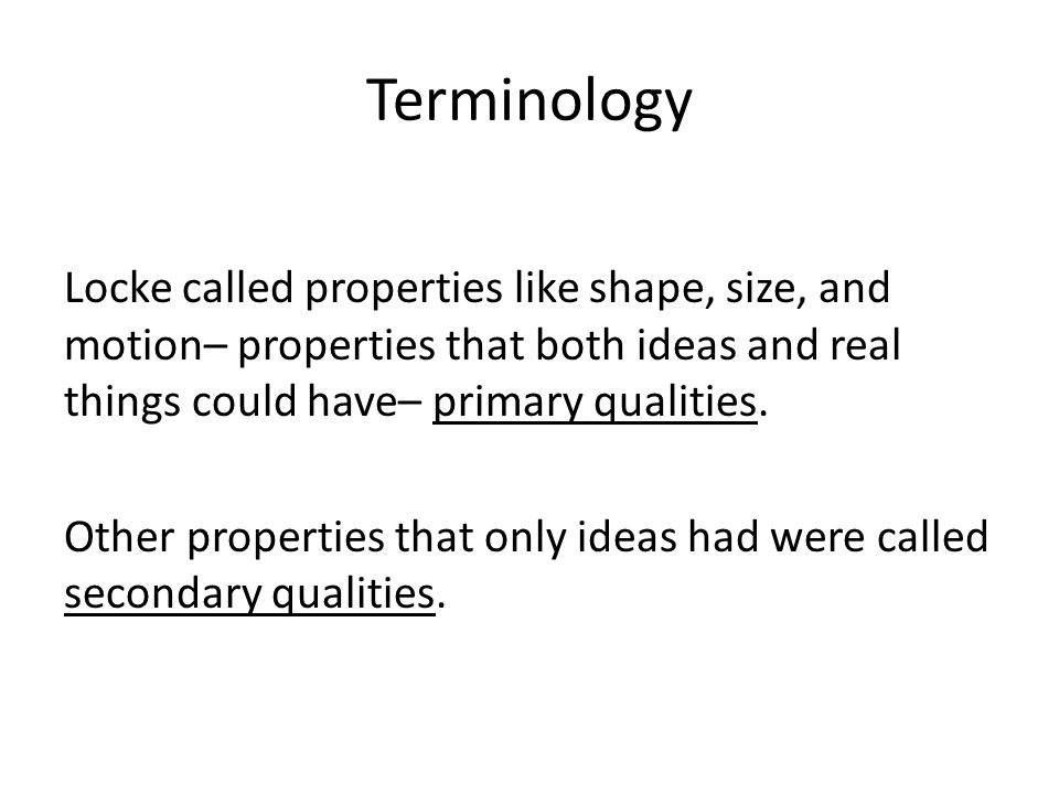 Terminology Locke called properties like shape, size, and motion– properties that both ideas and real things could have– primary qualities.