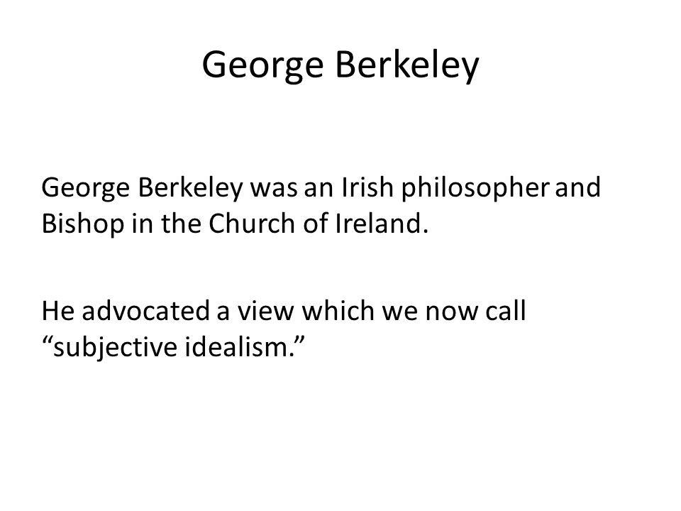 George Berkeley George Berkeley was an Irish philosopher and Bishop in the Church of Ireland.