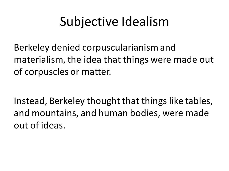 Subjective Idealism Berkeley denied corpuscularianism and materialism, the idea that things were made out of corpuscles or matter.
