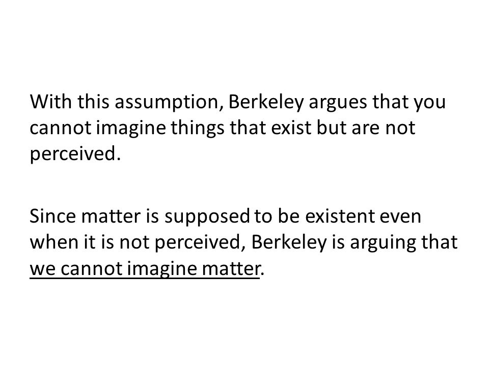 With this assumption, Berkeley argues that you cannot imagine things that exist but are not perceived.