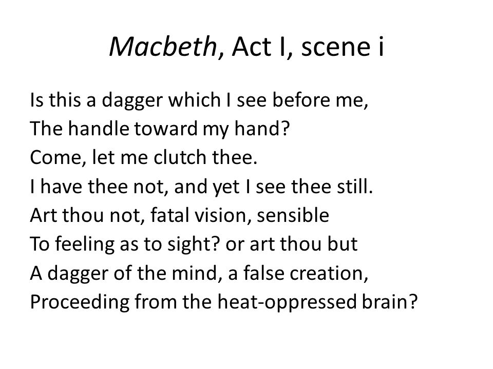Macbeth, Act I, scene i Is this a dagger which I see before me, The handle toward my hand.