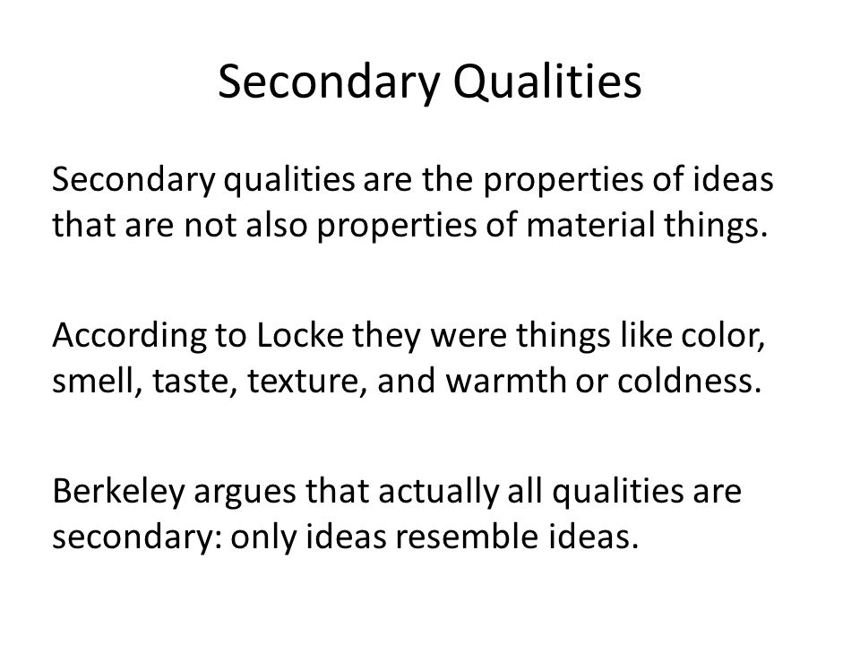 Secondary Qualities Secondary qualities are the properties of ideas that are not also properties of material things.