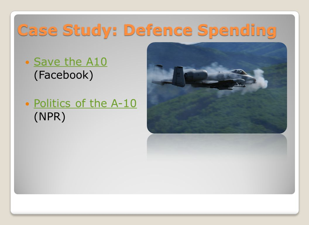 Case Study: Defence Spending Save the A10 (Facebook) Save the A10 Politics of the A-10 (NPR) Politics of the A-10