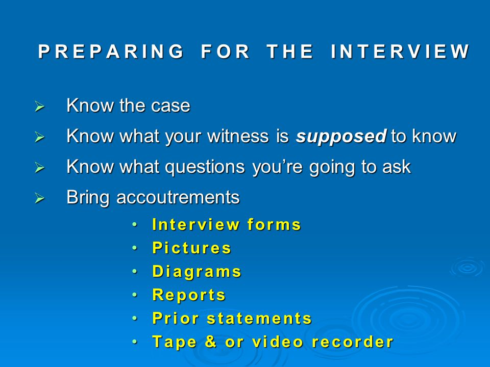 PREPARING FOR THE INTERVIEW KKKKnow the case KKKKnow what your witness is supposed to know KKKKnow what questions you're going to ask BBBBring accoutrements Interview forms Pictures Diagrams Reports Prior statements Tape & or video recorder