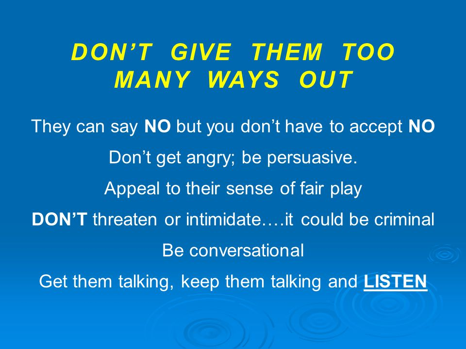 DON'T GIVE THEM TOO MANY WAYS OUT They can say NO but you don't have to accept NO Don't get angry; be persuasive.