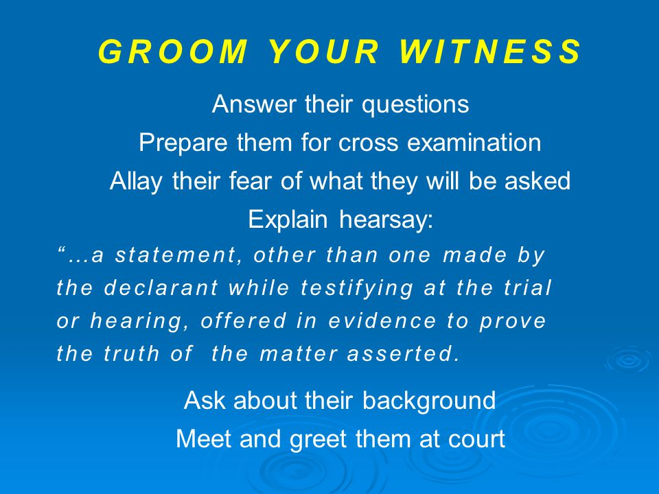 "GROOM YOUR WITNESS Answer their questions Prepare them for cross examination Allay their fear of what they will be asked Explain hearsay: ""…a statemen"