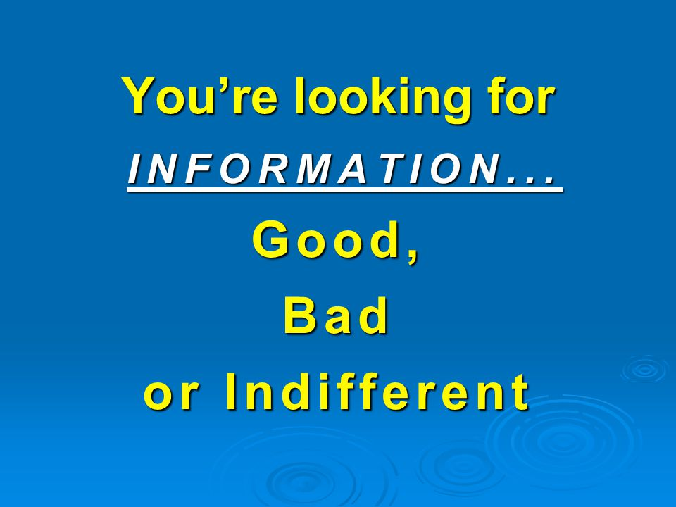 You're looking for INFORMATION... Good, Bad or Indifferent