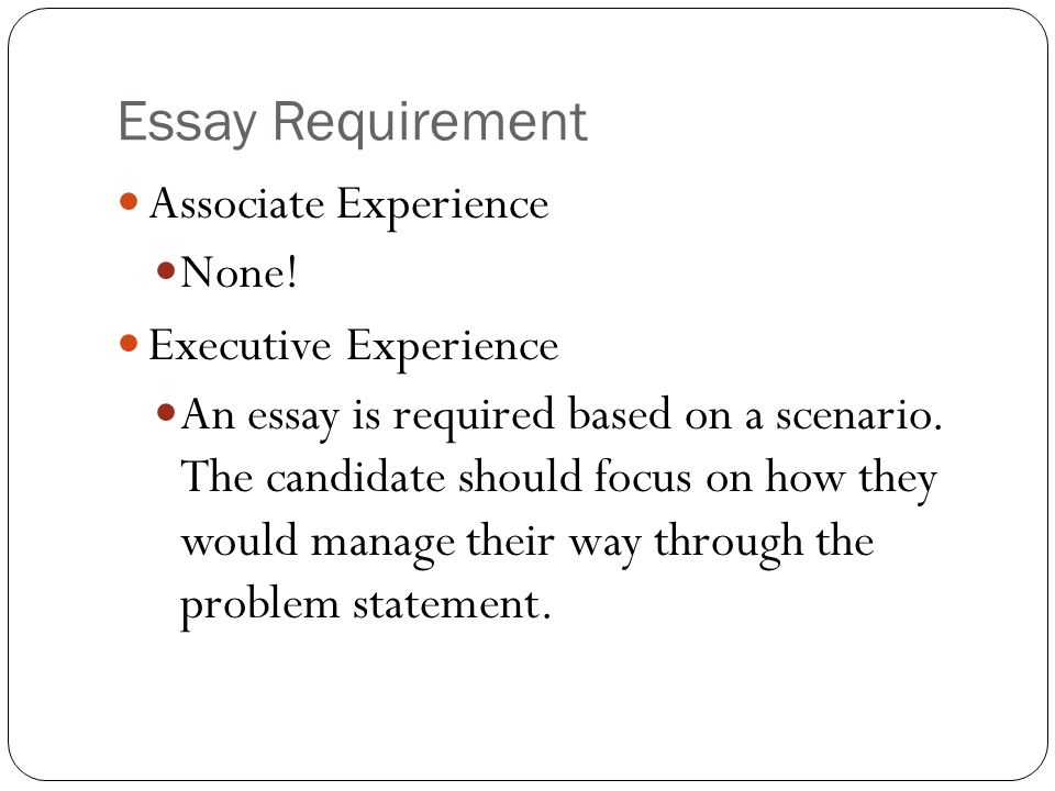 Essay Requirement Associate Experience None! Executive Experience An essay is required based on a scenario. The candidate should focus on how they wou
